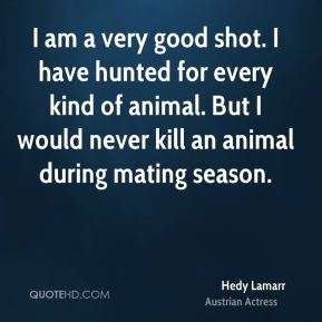 Hedy Lamarr - I am a very good shot. I have hunted for every kind of animal. But I would never kill an animal during mating season.