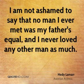 Hedy Lamarr - I am not ashamed to say that no man I ever met was my father's equal, and I never loved any other man as much.