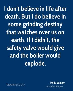 Hedy Lamarr - I don't believe in life after death. But I do believe in some grinding destiny that watches over us on earth. If I didn't, the safety valve would give and the boiler would explode.