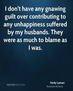 I don't have any gnawing guilt over contributing to any unhappiness suffered by my husbands. They were as much to blame as I was.