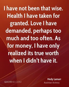 I have not been that wise. Health I have taken for granted. Love I have demanded, perhaps too much and too often. As for money, I have only realized its true worth when I didn't have it.