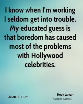 I know when I'm working I seldom get into trouble. My educated guess is that boredom has caused most of the problems with Hollywood celebrities.