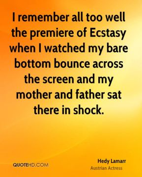 I remember all too well the premiere of Ecstasy when I watched my bare bottom bounce across the screen and my mother and father sat there in shock.