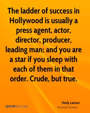 Hedy Lamarr - The ladder of success in Hollywood is usually a press agent, actor, director, producer, leading man; and you are a star if you sleep with each of them in that order. Crude, but true.