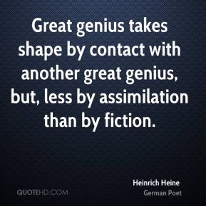Great genius takes shape by contact with another great genius, but, less by assimilation than by fiction.