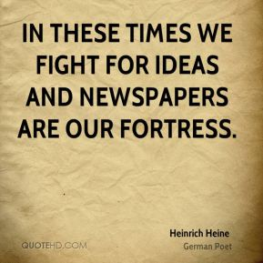 In these times we fight for ideas and newspapers are our fortress.