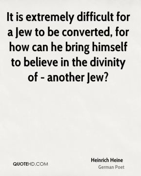 Heinrich Heine - It is extremely difficult for a Jew to be converted, for how can he bring himself to believe in the divinity of - another Jew?