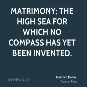 Heinrich Heine - Matrimony; the high sea for which no compass has yet been invented.