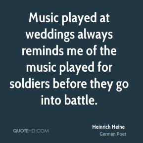 Music played at weddings always reminds me of the music played for soldiers before they go into battle.