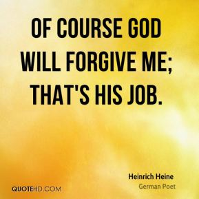 Of course God will forgive me; that's His job.