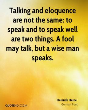 Heinrich Heine - Talking and eloquence are not the same: to speak and to speak well are two things. A fool may talk, but a wise man speaks.
