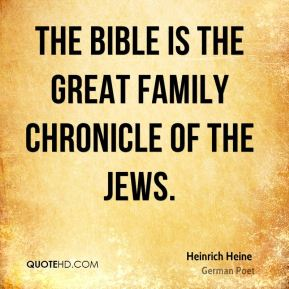 Heinrich Heine - The Bible is the great family chronicle of the Jews.