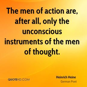 Heinrich Heine - The men of action are, after all, only the unconscious instruments of the men of thought.