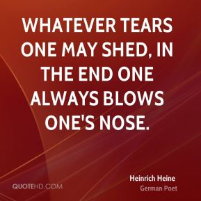 Heinrich Heine - Whatever tears one may shed, in the end one always blows one's nose.