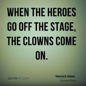 Heinrich Heine - When the heroes go off the stage, the clowns come on.