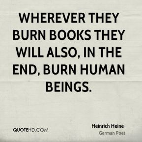 Heinrich Heine - Wherever they burn books they will also, in the end, burn human beings.