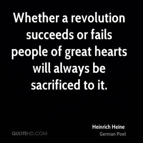 Heinrich Heine - Whether a revolution succeeds or fails people of great hearts will always be sacrificed to it.