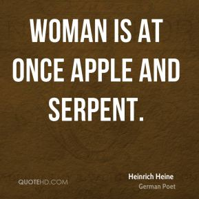 Heinrich Heine - Woman is at once apple and serpent.