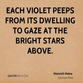 Heinrich Heine - Each violet peeps from its dwelling to gaze at the bright stars above.