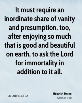 Heinrich Heine - It must require an inordinate share of vanity and presumption, too, after enjoying so much that is good and beautiful on earth, to ask the Lord for immortality in addition to it all.