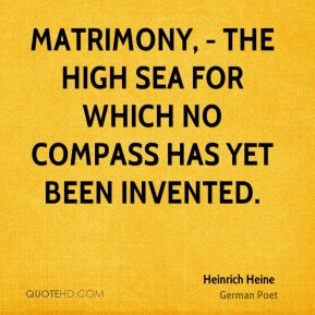 Heinrich Heine - Matrimony, - the high sea for which no compass has yet been invented.