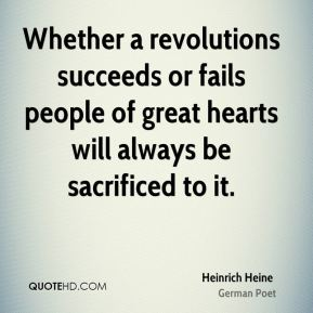 Heinrich Heine - Whether a revolutions succeeds or fails people of great hearts will always be sacrificed to it.