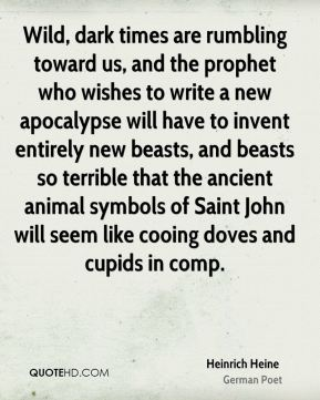 Heinrich Heine - Wild, dark times are rumbling toward us, and the prophet who wishes to write a new apocalypse will have to invent entirely new beasts, and beasts so terrible that the ancient animal symbols of Saint John will seem like cooing doves and cupids in comp.