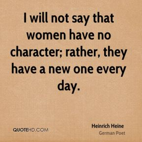 I will not say that women have no character; rather, they have a new one every day.