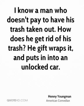 Henny Youngman - I know a man who doesn't pay to have his trash taken out. How does he get rid of his trash? He gift wraps it, and puts in into an unlocked car.