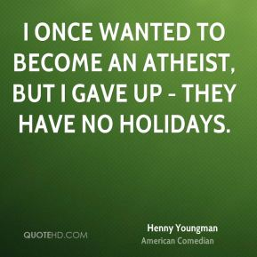 Henny Youngman - I once wanted to become an atheist, but I gave up - they have no holidays.