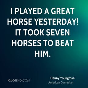 I played a great horse yesterday! It took seven horses to beat him.
