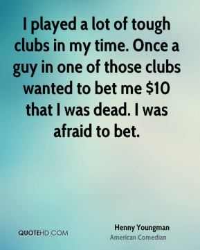 I played a lot of tough clubs in my time. Once a guy in one of those clubs wanted to bet me $10 that I was dead. I was afraid to bet.