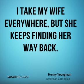 Henny Youngman - I take my wife everywhere, but she keeps finding her way back.