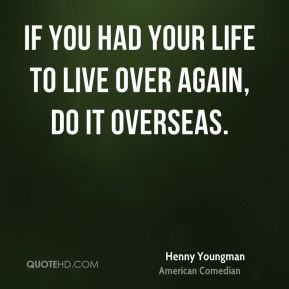 If you had your life to live over again, do it overseas.