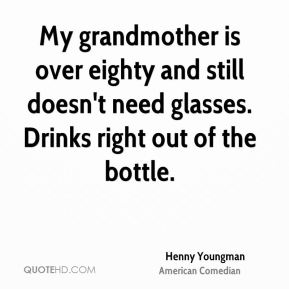Henny Youngman - My grandmother is over eighty and still doesn't need glasses. Drinks right out of the bottle.