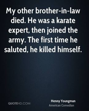Henny Youngman - My other brother-in-law died. He was a karate expert, then joined the army. The first time he saluted, he killed himself.