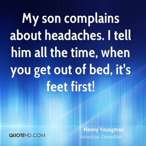 Henny Youngman - My son complains about headaches. I tell him all the time, when you get out of bed, it's feet first!