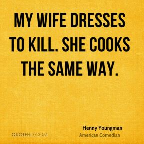 Henny Youngman - My wife dresses to kill. She cooks the same way.