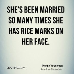 Henny Youngman - She's been married so many times she has rice marks on her face.