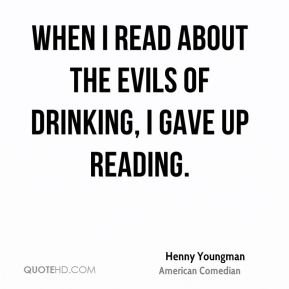 Henny Youngman - When I read about the evils of drinking, I gave up reading.