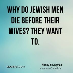 Henny Youngman - Why do Jewish men die before their wives? They want to.