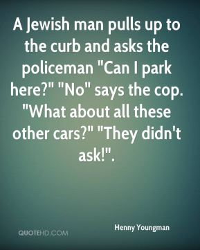 """A Jewish man pulls up to the curb and asks the policeman """"Can I park here?"""" """"No"""" says the cop. """"What about all these other cars?"""" """"They didn't ask!""""."""
