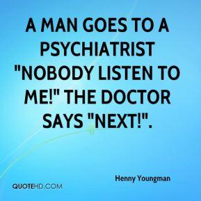 """A man goes to a psychiatrist """"Nobody listen to me!"""" The doctor says """"Next!""""."""