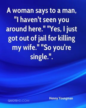 """A woman says to a man, """"I haven't seen you around here."""" """"Yes, I just got out of jail for killing my wife."""" """"So you're single….""""."""