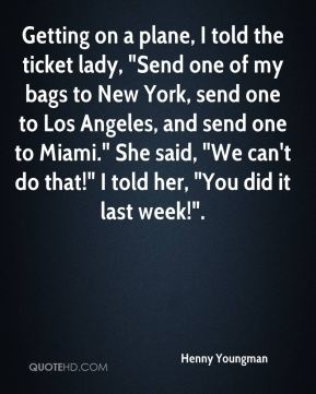 "Henny Youngman - Getting on a plane, I told the ticket lady, ""Send one of my bags to New York, send one to Los Angeles, and send one to Miami."" She said, ""We can't do that!"" I told her, ""You did it last week!""."
