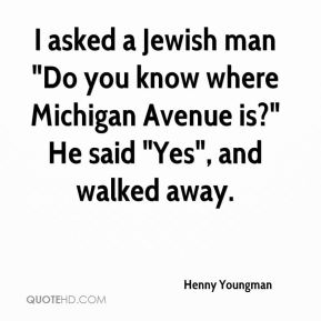 """I asked a Jewish man """"Do you know where Michigan Avenue is?"""" He said """"Yes"""", and walked away."""