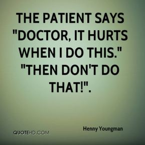 """The patient says """"Doctor, it hurts when I do this."""" """"Then don't do that!""""."""