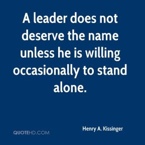 A leader does not deserve the name unless he is willing occasionally to stand alone.