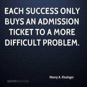 Henry A. Kissinger - Each success only buys an admission ticket to a more difficult problem.