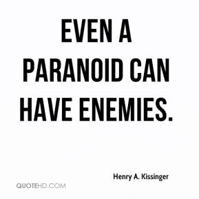 Henry A. Kissinger - Even a paranoid can have enemies.
